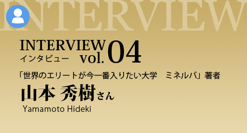 Interview No.04 「世界のエリートが今一番入りたい大学 ミネルバ」著者 山本 秀樹さん